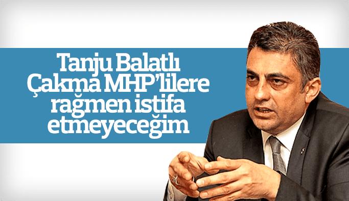 "Eski MHP İl Başkanı Tanju Balatlı ""istifa etmeyeceğim"""