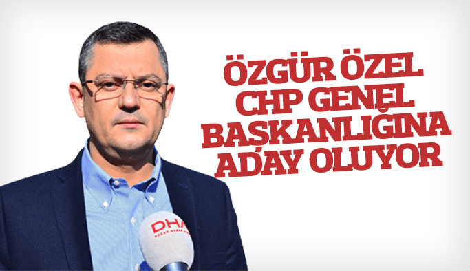 Özgür Özel CHP Genel Başkanlığına aday oluyor