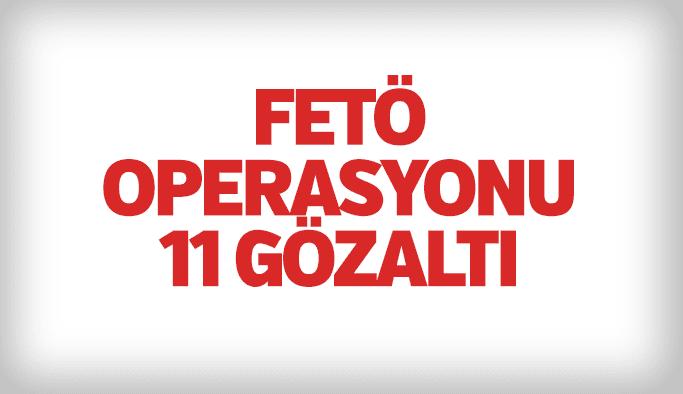 FETÖ operasyonu 11 gözaltı
