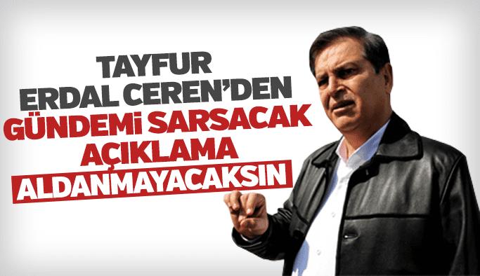 Tayfur Erdal Ceren'den gündemi saracak açıklamalar