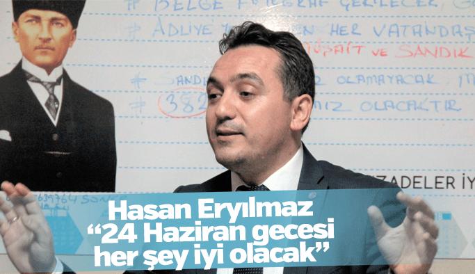 """Hasan Eryılmaz """"24 Haziran gecesi her şey iyi olacak"""""""