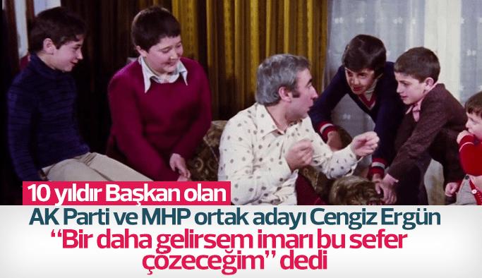 """AK Parti MHP ortak adayı 10 yıllık Başkan Cengiz Ergün """"Bu sefer gelirsem imarı çözeceğim""""dedi"""