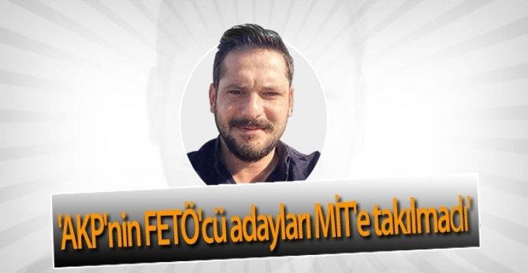 'AKP'nin FETÖ'cü adayları MİT'e takılmadı'