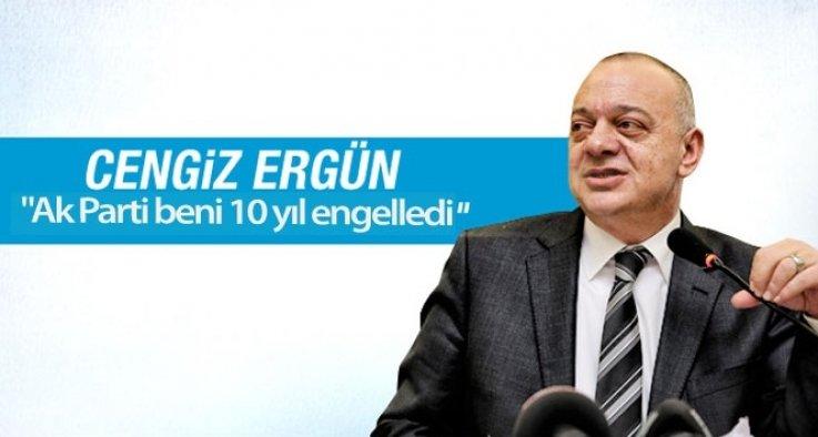 """Cengiz Ergün: """"Ak Parti beni 10 yıl engelledi"""""""