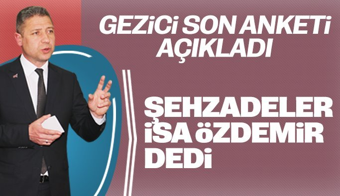 """Gezici son anketi açıkladı, Şehzadeler """"İsa Özdemir"""" dedi"""