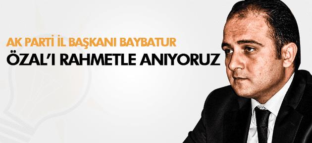 AK PARTİLİ BAYBATUR TURGUT ÖZAL'I ANDI