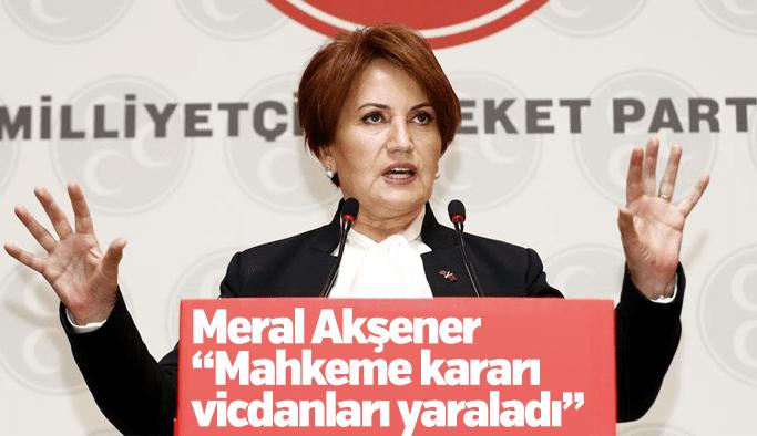 """Meral Akşener """"Mahkeme kararı vicdanları yaraladı"""""""