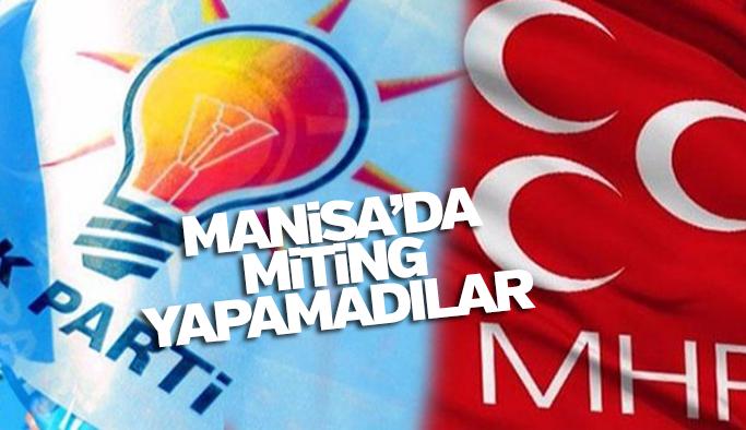 AK Parti ve MHP Manisa'da miting yapamadı