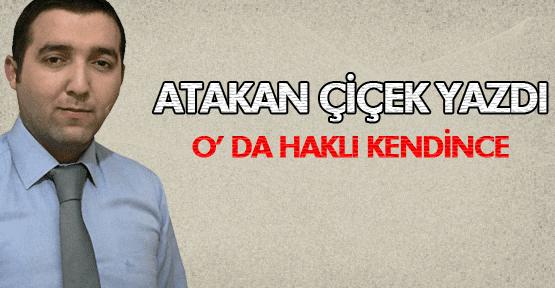 ATAKAN ÇİÇEK O'DA HAKLI KENDİNCE