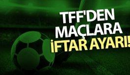 TFF'den maçlara iftar ayarı