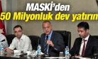 MASKİ'DEN 150 MİLYONLUK DEV YATIRIM