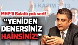 """MHP'Lİ BALATLI, """"YENİDEN DENERSENİZ HAİNSİNİZ!"""""""