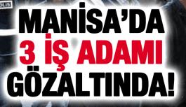 3 İŞ ADAMI GÖZALTINDA