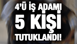 4'Ü İŞ ADAMI 5 KİŞİ TUTUKLANDI!