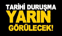TARİHİ DURUŞMA YARIN BAŞLIYOR!