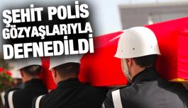 ŞEHİT POLİS GÖZYAŞLARIYLA DEFNEDİLDİ