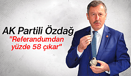 "AK PARTİLİ ÖZDAĞ, ""REFERANDUMDAN YÜZDE 58 ÇIKAR"""