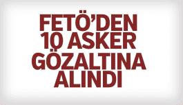 FETÖ'DEN 10 ASKER GÖZALTINA ALINDI