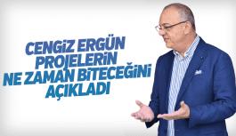 Cengiz Ergün devam eden projelerin ne zaman biteceğini açıkladı