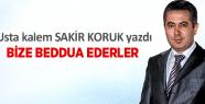 """ŞAKİR KORUK YAZDI """"BİZE BEDDUA EDERLER"""""""