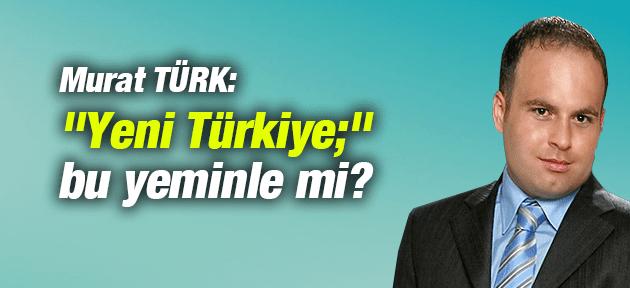Yeni Türkiye Bu Yeminle Mi?