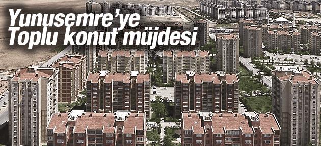 YUNUSEMRE'YE TOPLU KONUT MÜJDESİ