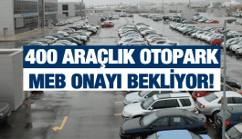 400 ARAÇLIK OTOPARK MEB ONAYI BEKLİYOR