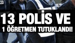 13 POLİS VE 1 ÖĞRETMEN TUTUKLANDI